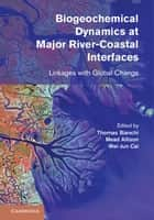 Biogeochemical Dynamics at Major River-Coastal Interfaces ebook by Professor Wei-Jun Cai,Dr Thomas S. Bianchi,Dr Mead A. Allison