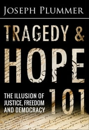 Tragedy and Hope 101: The Illusion of Justice, Freedom and Democracy ebook by Joseph Plummer