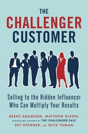 The Challenger Customer - Selling to the Hidden Influencer Who Can Multiply Your Results ebook by Matthew Dixon,Brent Adamson,Pat Spenner,Nick Toman