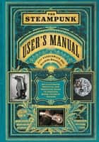 The Steampunk User's Manual - An Illustrated Practical and Whimsical Guide to Creating Retro-futurist Dreams ebook by Jeff VanderMeer, Desirina Boskovich