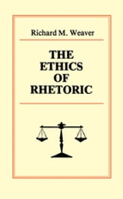 The Ethics of Rhetoric ebook by Richard M. Weaver