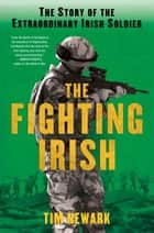 The Fighting Irish - The Story of the Extraordinary Irish Soldier ebook by Tim Newark
