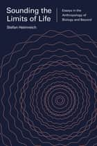 Sounding the Limits of Life ebook by Stefan Helmreich,Sophia Roosth,Michele Friedner