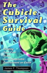 The Cubicle Survival Guide - Keeping Your Cool in the Least Hospitable Environment on Earth ebook by James F. Thompson