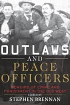 Outlaws and Peace Officers - Memoirs of Crime and Punishment in the Old West ebook by Stephen Brennan
