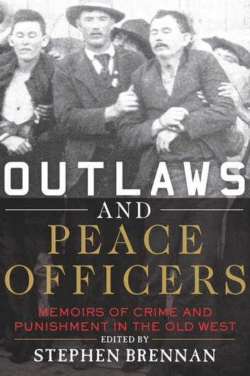 Outlaws and Peace Officers - Memoirs of Crime and Punishment in the Old West ebook by