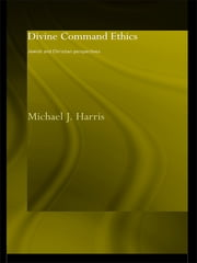 Divine Command Ethics - Jewish and Christian Perspectives ebook by Michael J. Harris