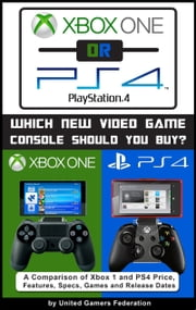 Xbox One or PS4 [PlayStation 4]: Which New Video Game Console Should You Buy? A Comparison of Xbox 1 and PS4 Price, Features, Specs, Games and Release Dates ebook by Eric Michael