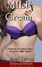 MILF Cream (Lactation Erotica) - Helping my Next Door Neighbor Get Relief ebook by Ariel Lenov