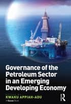 Governance of the Petroleum Sector in an Emerging Developing Economy ebook by Kwaku Appiah-Adu