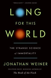 Long for This World - The Strange Science of Immortality ebook by Jonathan Weiner