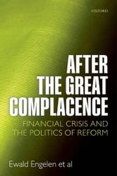 After the Great Complacence : Financial Crisis and the Politics of Reform ebook by  Ewald Engelen; Ismail Ertürk; Julie Froud; Sukhdev Johal; Adam Leaver; Mick Moran; Adriana Nilsson; Karel Williams