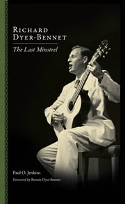 Richard Dyer-Bennet - The Last Minstrel ebook by Paul Jenkins,Bonnie Dyer-Bennet