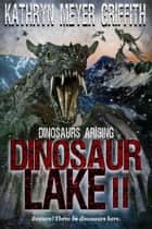 Dinosaur Lake II:Dinosaurs Arising - Dinosaur Lake, #2 ebook by Kathryn Meyer Griffith