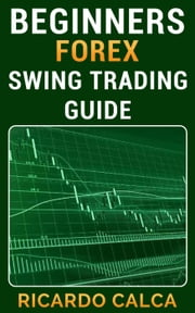 Beginners Forex Swing Trading Guide ebook by Ricardo Calca