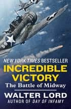 Incredible Victory: The Battle of Midway - The Battle of Midway ebook by Walter Lord