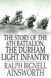 The Story of the 6th Battalion, the Durham Light Infantry - France, April 1915-November 1918 ebook by Ralph Bignell Ainsworth