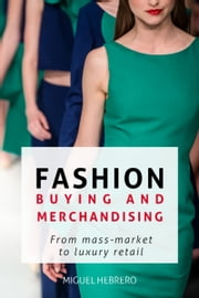 Fashion Buying & Merchandising: From mass-market to luxury retail ebook by Miguel Hebrero