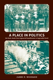 A Place in Politics - São Paulo, Brazil, from Seigneurial Republicanism to Regionalist Revolt ebook by James Woodard