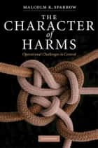 The Character of Harms - Operational Challenges in Control ebook by Malcolm K. Sparrow