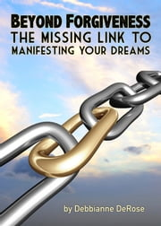 Beyond Forgiveness: the Missing Link to Manifesting Your Dreams ebook by Debbianne DeRose