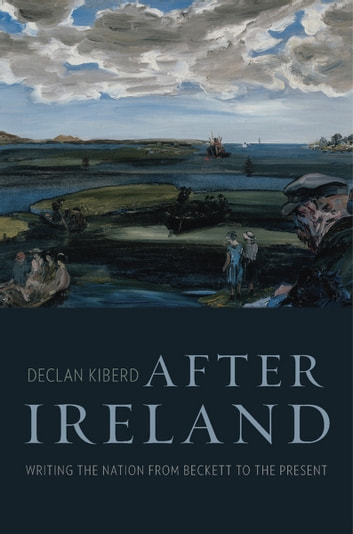 After Ireland - Writing the Nation from Beckett to the Present ebook by Declan Kiberd