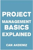 Project Management Basics Explained ebook by Can Akdeniz