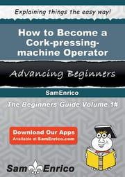 How to Become a Cork-pressing-machine Operator - How to Become a Cork-pressing-machine Operator ebook by Katina Lowell