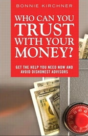 Who Can You Trust With Your Money? - Get the Help You Need Now and Avoid Dishonest Advisors ebook by Bonnie Kirchner