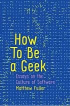 How To Be a Geek - Essays on the Culture of Software ebook by Matthew Fuller