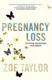 Pregnancy Loss: Surviving Miscarriage and Stillbirth ebook by Zoe Taylor