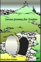 Seven Poems for Easter ebook by Malcolm Potter