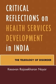 Critical Reflections on Health Services Development in India - The Teleology of Disorder ebook by Kesavan Rajasekharan Nayar