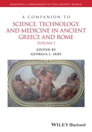 A Companion to Science, Technology, and Medicine in Ancient Greece and Rome, 2 Volume Set ebook by Georgia L. Irby