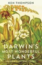 Darwin's Most Wonderful Plants - Darwin's Botany Today eBook by Ken Thompson