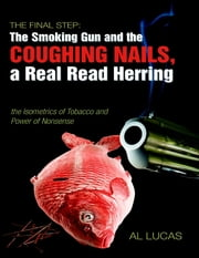 The Final Step: The Smoking Gun and the Coughing Nails, a Real Read Herring: the Isometrics of Tobacco and Power of Nonsense ebook by Al Lucas