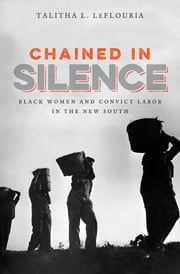 Chained in Silence - Black Women and Convict Labor in the New South ebook by Talitha L. LeFlouria