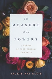 The Measure of My Powers - A Memoir of Food, Misery, and Paris ebook by Jackie Kai Ellis