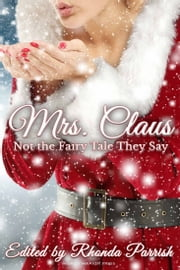 Mrs. Claus: Not the Fairy Tale They Say ebook by Rhonda Parrish, Laura VanArendonk Baugh, C.B. Calsing,...