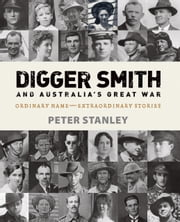 Digger Smith and Australia's Great War - Ordinary name - extraordinary stories ebook by Peter Stanley