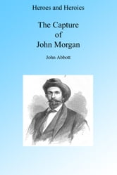 A Cavalry Adventure: The Capture of John Morgan, Illustrated. ebook by John Abbott