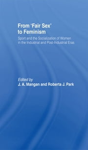 From Fair Sex to Feminism - Sport and the Socialization of Women in the Industrial and Post-Industrial Eras ebook by J A Mangan,Roberta J Park