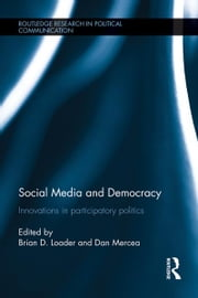 Social Media and Democracy - Innovations in Participatory Politics ebook by Brian D. Loader,Dan Mercea