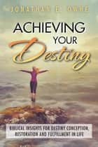Achieving Your Destiny - Biblical Insights for Destiny Conception, Restoration and Fulfillment in Life ebook by Jonathan E. Owhe