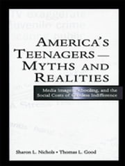 America's Teenagers--Myths and Realities - Media Images, Schooling, and the Social Costs of Careless Indifference ebook by Sharon L. Nichols,Thomas L. Good