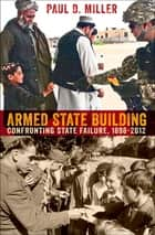 Armed State Building - Confronting State Failure, 1898-2012 ebook by Paul D. Miller