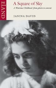A Square of Sky - A wartime childhood: from ghetto to convent ebook by Janina David