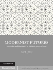 Modernist Futures - Innovation and Inheritance in the Contemporary Novel ebook by Dr David James