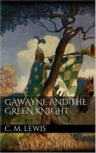 Gawayne and the Green Knight ebook by Charlton Miner Lewis