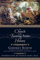 The Church at the Turning Points of History ebook by Godfrey Kurth, Patrick Foley